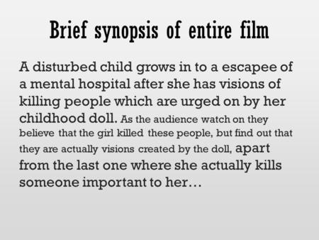 Brief synopsis of entire film A disturbed child grows in to a escapee of a mental hospital after she has visions of killing people which are urged on by.
