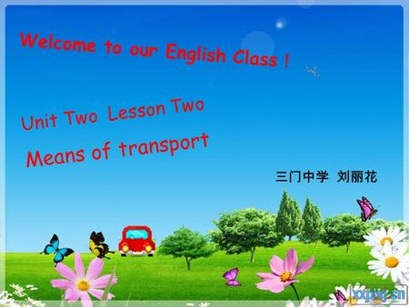 Unit Two Lesson Two Means of transport 三门中学 刘丽花 Welcome to our English Class !