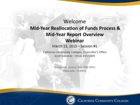 Welcome Mid-Year Reallocation of Funds Process & Mid-Year Report Overview Webinar March 13, 2015 – Session #1 California Community Colleges, Chancellor's.