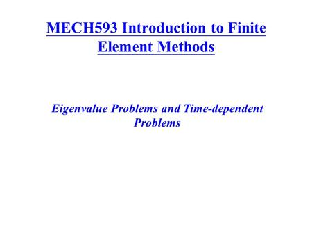 MECH593 Introduction to Finite Element Methods Eigenvalue Problems and Time-dependent Problems.