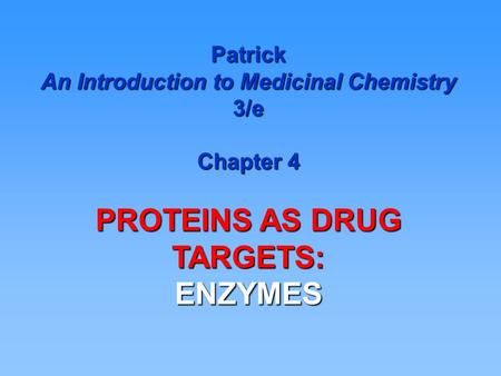 Patrick An Introduction to Medicinal Chemistry 3/e Chapter 4 PROTEINS AS DRUG TARGETS: ENZYMES.