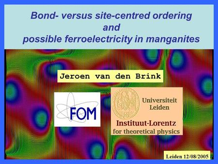 Jeroen van den Brink Bond- versus site-centred ordering and possible ferroelectricity in manganites Leiden 12/08/2005.