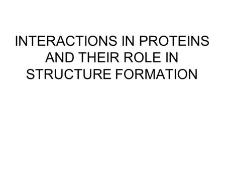 INTERACTIONS IN PROTEINS AND THEIR ROLE IN STRUCTURE FORMATION.