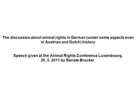The discussion about animal rights in German (under some aspects even in Austrian and Dutch) history Speech given at the Animal Rights Conference Luxembourg,
