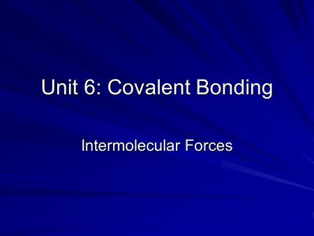 "Unit 6: Covalent Bonding Intermolecular Forces. Intra- versus Inter- molecular Forces Intra (means ""within"") and refers to the forces that hold atoms."