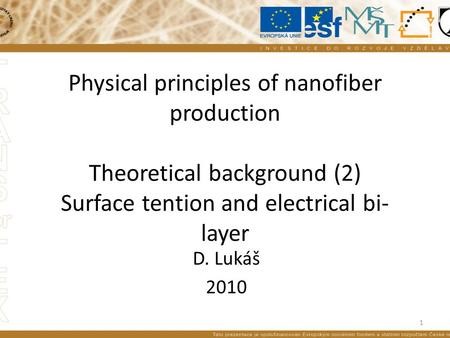 Physical principles of nanofiber production Theoretical background (2) Surface tention and electrical bi- layer D. Lukáš 2010 1.