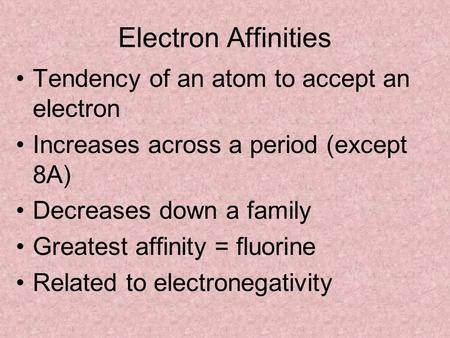 Electron Affinities Tendency of an atom to accept an electron Increases across a period (except 8A) Decreases down a family Greatest affinity = fluorine.