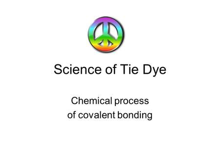 Science of Tie Dye Chemical process of covalent bonding.