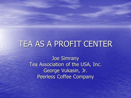 TEA AS A PROFIT CENTER Joe Simrany Tea Association of the USA, Inc. George Vukasin, Jr. Peerless Coffee Company.