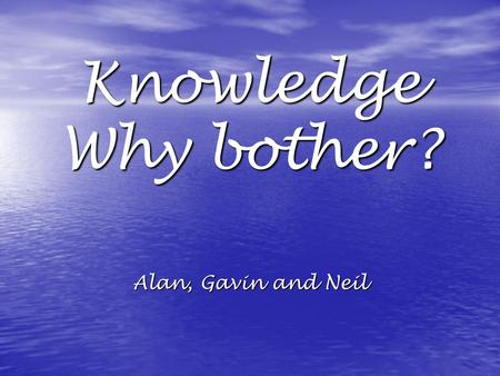 Knowledge Why bother? Alan, Gavin and Neil. Today's Aims and Objectives To initially make you feel a bit uncomfortable To initially make you feel a bit.
