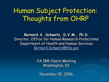 1 Human Subject Protection: Thoughts from OHRP Bernard A. Schwetz, D.V.M., Ph.D. Director, Office for Human Research Protections Department of Health and.