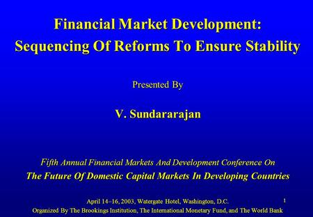 1 Financial Market Development: Sequencing Of Reforms To Ensure Stability Presented By V. Sundararajan Fi fth Annual Financial Markets And Development.