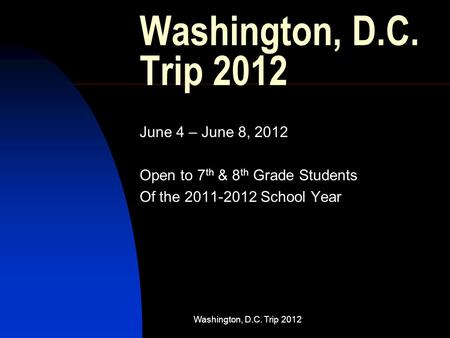 Washington, D.C. Trip 2012 June 4 – June 8, 2012 Open to 7 th & 8 th Grade Students Of the 2011-2012 School Year.