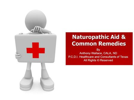 Naturopathic Aid & Common Remedies By Anthony Wallace, CALA, ND P.C.D.I. Healthcare and Consultants of Texas All Rights © Reserved.