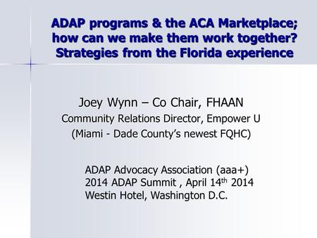 ADAP programs & the ACA Marketplace; how can we make them work together? Strategies from the Florida experience Joey Wynn – Co Chair, FHAAN Community Relations.