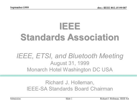 Doc.: IEEE 802.15-99/087 Submission September 1999 Richard J. Holleman, IEEE-SASlide 1 IEEE Standards Association IEEE, ETSI, and Bluetooth Meeting August.