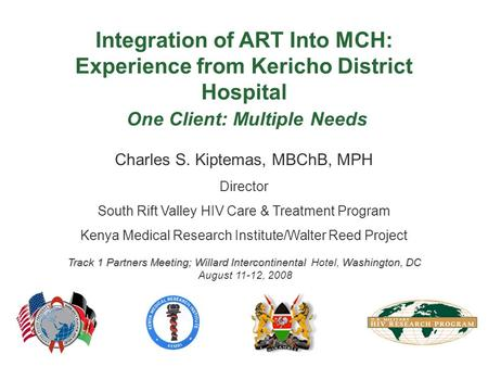 Charles S. Kiptemas, MBChB, MPH Director South Rift Valley HIV Care & Treatment Program Kenya Medical Research Institute/Walter Reed Project Track 1 Partners.
