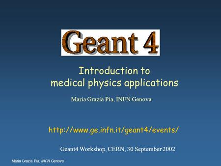 Maria Grazia Pia, INFN Genova Introduction to medical physics applications Maria Grazia Pia, INFN Genova  Geant4 Workshop,