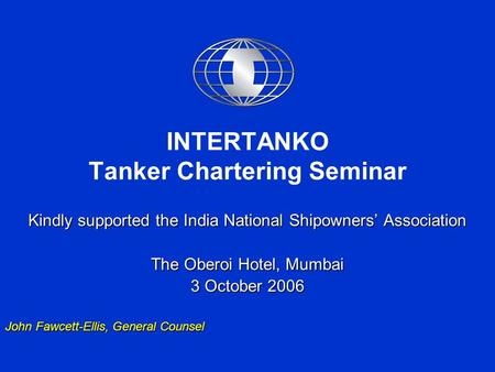 INTERTANKO Tanker Chartering Seminar Kindly supported the India National Shipowners' Association The Oberoi Hotel, Mumbai 3 October 2006 John Fawcett-Ellis,