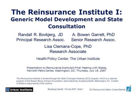 Bovbjerg-Garrett, 19 July 2007; slide 1 SCI Reinsur Inst, Metro Center Marriott The Reinsurance Institute I: Generic Model Development and State Consultation.