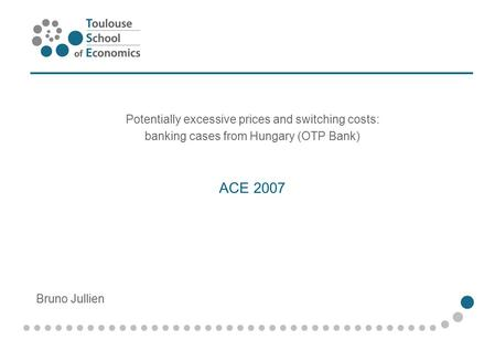 ACE 2007 Potentially excessive prices and switching costs: banking cases from Hungary (OTP Bank) Bruno Jullien.