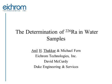 The Determination of 226 Ra in Water Samples Anil H. Thakkar & Michael Fern Eichrom Technologies, Inc. David McCurdy Duke Engineering & Services.