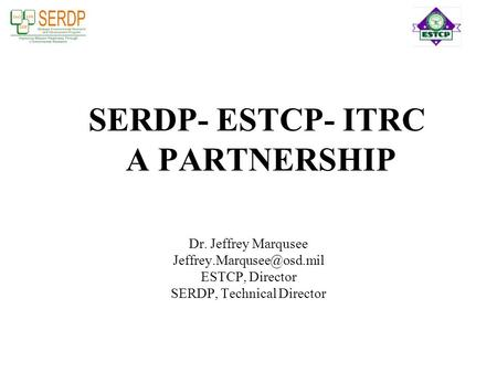 SERDP- ESTCP- ITRC A PARTNERSHIP Dr. Jeffrey Marqusee ESTCP, Director SERDP, Technical Director.
