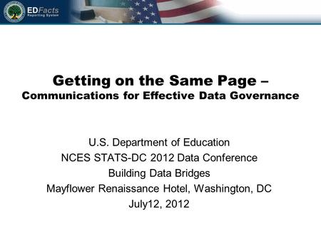 Getting on the Same Page – Communications for Effective Data Governance U.S. Department of Education NCES STATS-DC 2012 Data Conference Building Data Bridges.