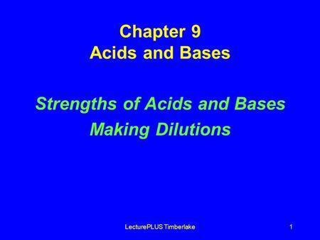 LecturePLUS Timberlake1 Chapter 9 Acids and Bases Strengths of Acids and Bases Making Dilutions.