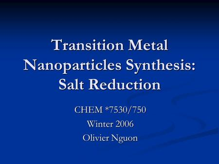 Transition Metal Nanoparticles Synthesis: Salt Reduction CHEM *7530/750 Winter 2006 Olivier Nguon.