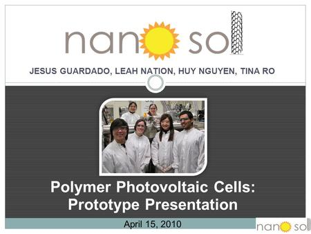 Polymer Photovoltaic Cells: Prototype Presentation April 15, 2010 JESUS GUARDADO, LEAH NATION, HUY NGUYEN, TINA RO.