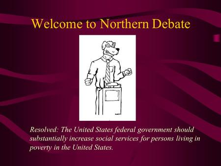 Welcome to Northern Debate Resolved: The United States federal government should substantially increase social services for persons living in poverty in.