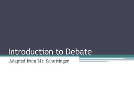 Introduction to Debate Adapted from Mr. Schuttinger.