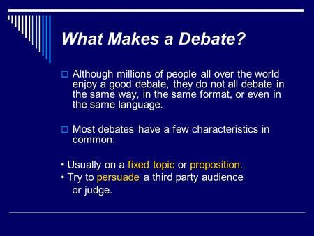What Makes a Debate? Although millions of people all over the world enjoy a good debate, they do not all debate in the same way, in the same format, or.