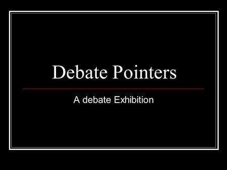 Debate Pointers A debate Exhibition. Case case: set of arguments supported by evidences anatomy of a case: definition: clarifies the motion/limits debate.