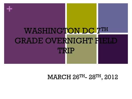 + WASHINGTON DC 7 TH GRADE OVERNIGHT FIELD TRIP MARCH 26 TH - 28 TH, 2012.