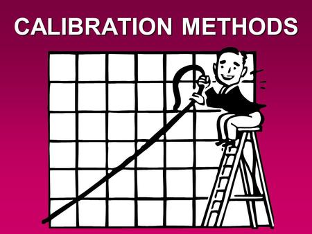 CALIBRATION METHODS. For many analytical techniques, we need to evaluate the response of the unknown sample against the responses of a set of standards.