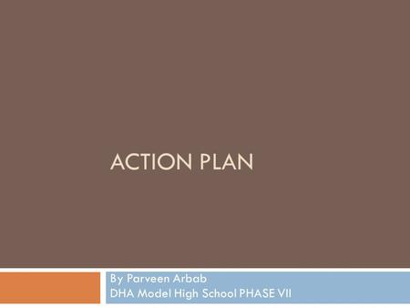 ACTION PLAN By Parveen Arbab DHA Model High School PHASE VII.