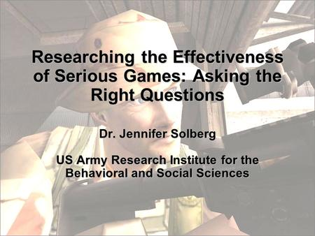 Researching the Effectiveness of Serious Games: Asking the Right Questions Dr. Jennifer Solberg US Army Research Institute for the Behavioral and Social.