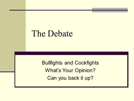 The Debate Bullfights and Cockfights What's Your Opinion? Can you back it up?