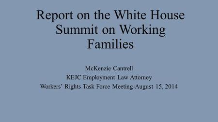 Report on the White House Summit on Working Families McKenzie Cantrell KEJC Employment Law Attorney Workers' Rights Task Force Meeting-August 15, 2014.