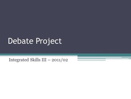 Debate Project Integrated Skills III – 2011/02. Here are some links that may be of help: DEBATE CENTRAL 