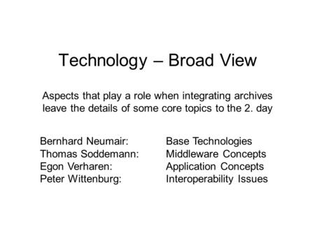 Technology – Broad View Aspects that play a role when integrating archives leave the details of some core topics to the 2. day Bernhard Neumair:Base Technologies.