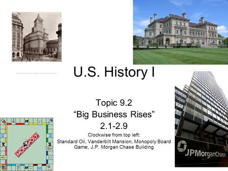 "U.S. History I Topic 9.2 ""Big Business Rises"" 2.1-2.9 Clockwise from top left: Standard Oil, Vanderbilt Mansion, Monopoly Board Game, J.P. Morgan Chase."