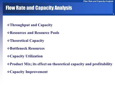 1 Flow Rate and Capacity Analysis  Throughput and Capacity  Resources and Resource Pools  Theoretical Capacity  Bottleneck Resources  Capacity Utilization.