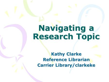 Navigating a Research Topic Kathy Clarke Reference Librarian Carrier Library/clarkeke.