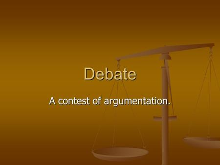 Debate A contest of argumentation.. Argument A reason to support your side of the debate.
