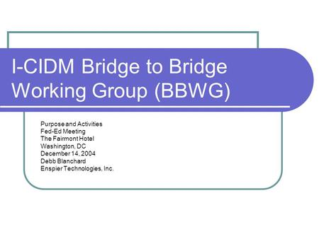 I-CIDM Bridge to Bridge Working Group (BBWG) Purpose and Activities Fed-Ed Meeting The Fairmont Hotel Washington, DC December 14, 2004 Debb Blanchard Enspier.