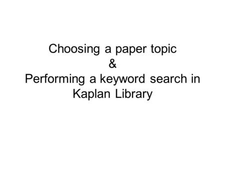 Choosing a paper topic & Performing a keyword search in Kaplan Library.