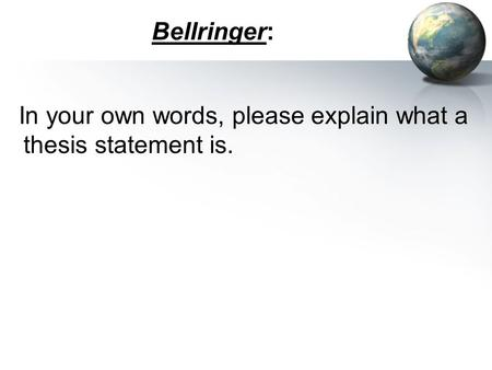 Bellringer: In your own words, please explain what a thesis statement is.